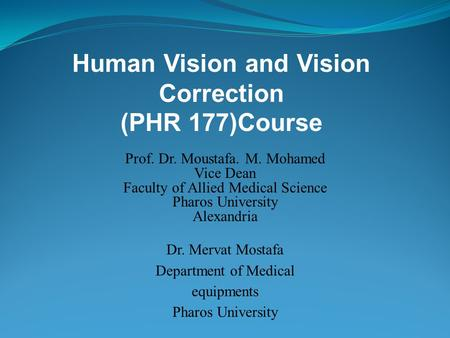 Human Vision and Vision Correction (PHR 177)Course Prof. Dr. Moustafa. M. Mohamed Vice Dean Faculty of Allied Medical Science Pharos University Alexandria.
