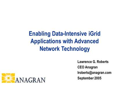 Lawrence G. Roberts CEO Anagran September 2005 Enabling Data-Intensive iGrid Applications with Advanced Network Technology.