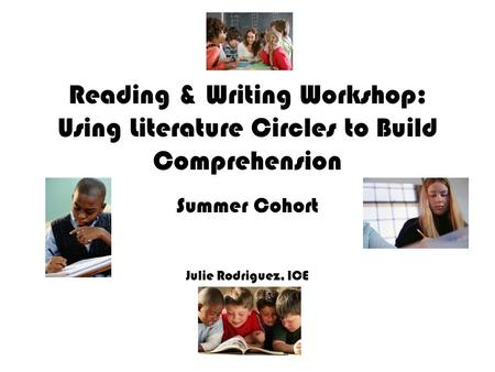 Reading & Writing Workshop: Using Literature Circles to Build Comprehension Summer Cohort Julie Rodriguez, ICE.