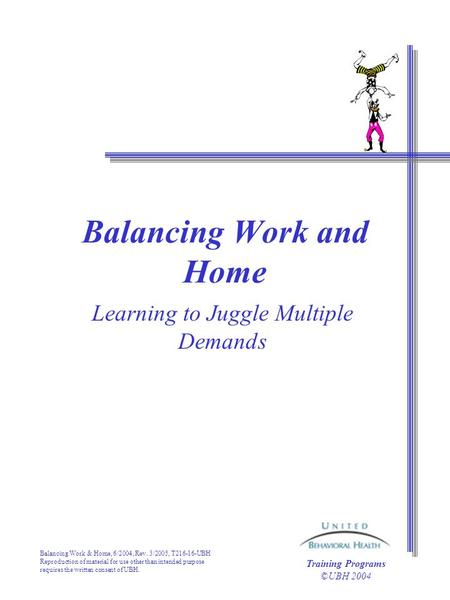 Balancing Work & Home, 6/2004, Rev. 3/2005, T216-16-UBH Reproduction of material for use other than intended purpose requires the written consent of UBH.