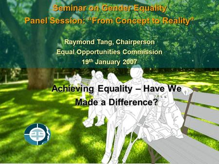 "Achieving Equality – Have We Made a Difference? Seminar on Gender Equality Panel Session: ""From Concept to Reality"" Raymond Tang, Chairperson Equal Opportunities."
