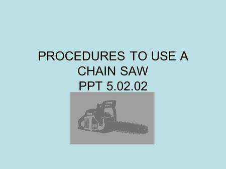 PROCEDURES TO USE A CHAIN SAW PPT 5.02.02. PPT 5.02.022 Procedures Refer to Owner's Manual for important instructions. Locate and obey safety precautions.