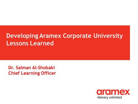 Developing Aramex Corporate University Lessons Learned 1 Dr. Salman Al-Shobaki Chief Learning Officer.
