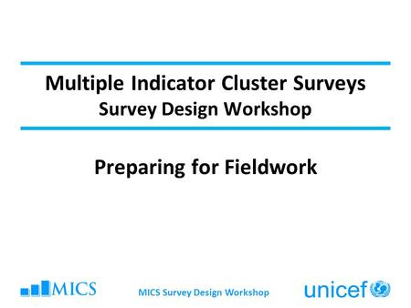 Multiple Indicator Cluster Surveys Survey Design Workshop Preparing for Fieldwork MICS Survey Design Workshop.