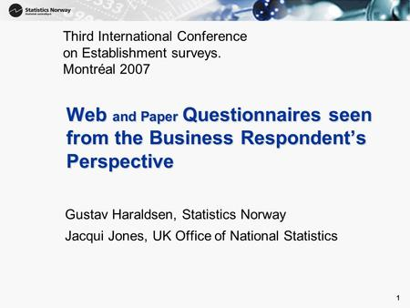 1 1 Web and Paper Questionnaires seen from the Business Respondent's Perspective Gustav Haraldsen, Statistics Norway Jacqui Jones, UK Office of National.