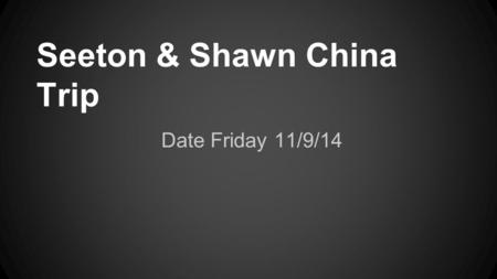 Seeton & Shawn China Trip Date Friday 11/9/14. Travel Prices: flight $860 Shawn $430 Seeton $430 Taxi $20 Shawn $10 Seeton $10.