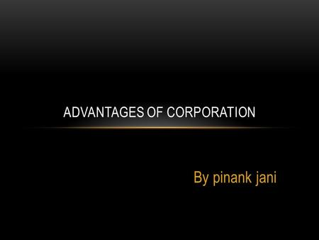 By pinank jani ADVANTAGES OF CORPORATION. TYPES OF CORPORATIONS Three types of corporations.