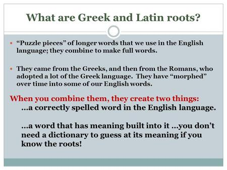 "What are Greek and Latin roots? ""Puzzle pieces"" of longer words that we use in the English language; they combine to make full words. They came from the."