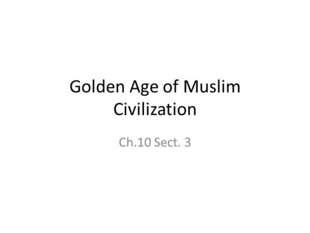 Golden Age of Muslim Civilization Ch.10 Sect. 3. Islam Society and Economy Cultures include Arab, Persian, Egyptian, African, European, Mongol, Turks,