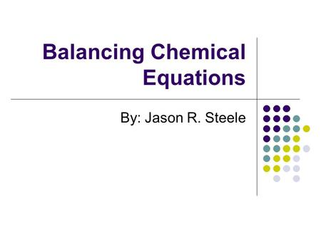 Balancing Chemical Equations By: Jason R. Steele.