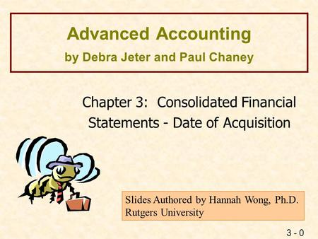 3 - 0 Advanced Accounting by Debra Jeter and Paul Chaney Chapter 3: Consolidated Financial Statements - Date of Acquisition Slides Authored by Hannah Wong,