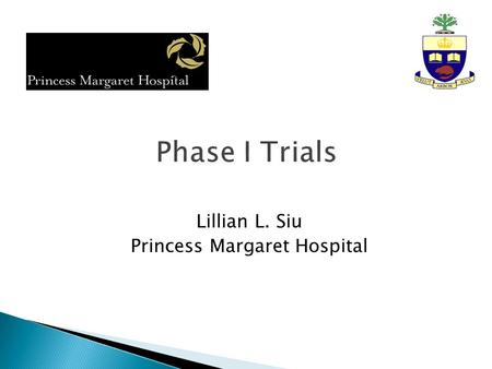 Lillian L. Siu Princess Margaret Hospital.  First evaluation of a new cancer therapy in humans ◦ First-in-human, first-in-kind (e.g. the first compound.