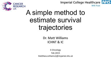 A simple method to estimate survival trajectories Dr. Matt Williams ICHNT & IC E-Oncology Feb 2015