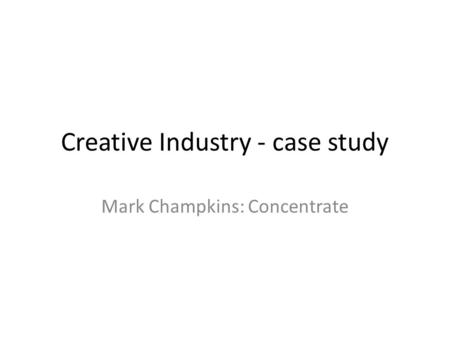 Creative Industry - case study Mark Champkins: Concentrate.