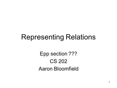 1 Representing Relations Epp section ??? CS 202 Aaron Bloomfield.