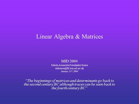 "Linear Algebra & Matrices MfD 2004 María Asunción Fernández Seara January 21 st, 2004 ""The beginnings of matrices and determinants."