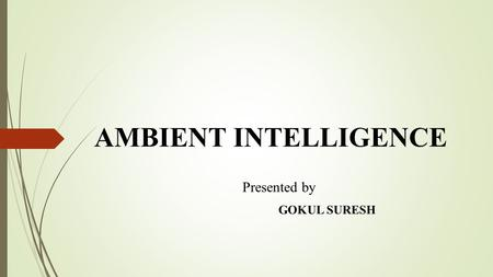 AMBIENT INTELLIGENCE Presented by GOKUL SURESH. INTRODUCTION  Evolution of Ambient Intelligence.  Science with a fictional view.  Enriching environment.
