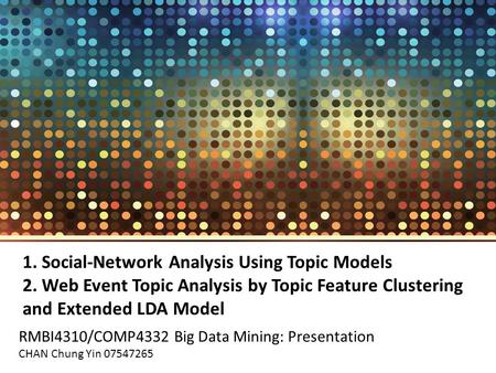 1. Social-Network Analysis Using Topic Models 2. Web Event Topic Analysis by Topic Feature Clustering and Extended LDA Model RMBI4310/COMP4332 Big Data.