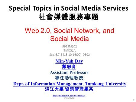 Special Topics in Social Media Services 社會媒體服務專題 1 992SMS02 TMIXJ1A Sat. 6,7,8 (13:10-16:00) D502 Min-Yuh Day 戴敏育 Assistant Professor 專任助理教授 Dept. of Information.