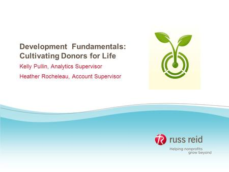 Development Fundamentals: Cultivating Donors for Life Kelly Pullin, Analytics Supervisor Heather Rocheleau, Account Supervisor.