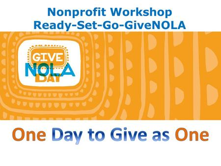 Nonprofit Workshop Ready-Set-Go-GiveNOLA. What is GiveNOLA Day? It's a community wide event led by the Greater New Orleans Foundation to raise as much.