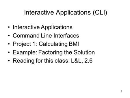 1 Interactive Applications (CLI) Interactive Applications Command Line Interfaces Project 1: Calculating BMI Example: Factoring the Solution Reading for.