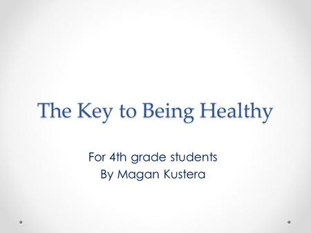The Key to Being Healthy For 4th grade students By Magan Kustera.