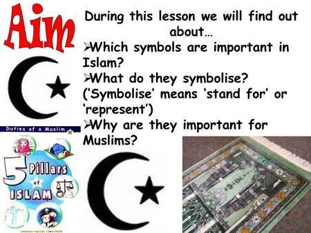During this lesson we will find out about…  Which symbols are important in Islam?  What do they symbolise? ('Symbolise' means 'stand for' or 'represent')