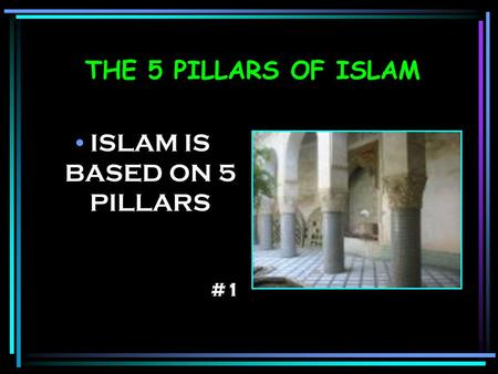 THE 5 PILLARS OF ISLAM ISLAM IS BASED ON 5 PILLARS #1.