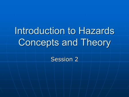 Introduction to Hazards Concepts and Theory Session 2.