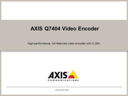 Www.axis.com AXIS Q7404 Video Encoder High-performance, full-featured video encoder with H.264.