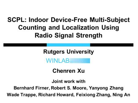 WINLAB SCPL: Indoor Device-Free Multi-Subject Counting and Localization Using Radio Signal Strength Rutgers University Chenren Xu Joint work with Bernhard.
