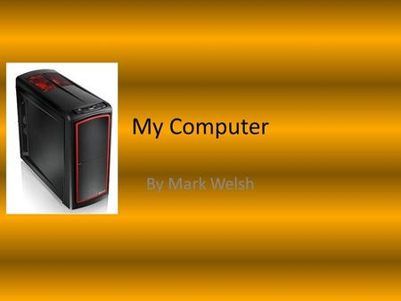 My Computer By Mark Welsh. Computer Parts and Ability The main parts needed for my computer are: Monitor (high definition, max-bit colours) System Unit.