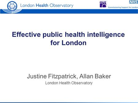 Effective public health intelligence for London Justine Fitzpatrick, Allan Baker London Health Observatory.