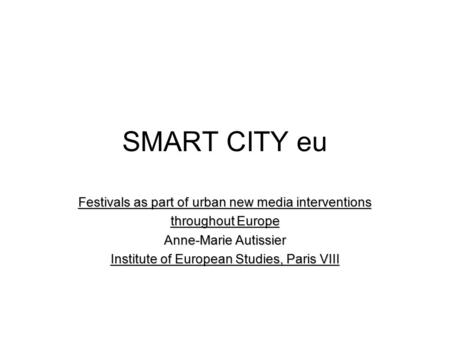 SMART CITY eu Festivals as part of urban new media interventions throughout Europe Anne-Marie Autissier Institute of European Studies, Paris VIII.