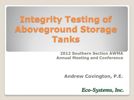 Integrity Testing of Aboveground Storage Tanks 2012 Southern Section AWMA Annual Meeting and Conference Andrew Covington, P.E.
