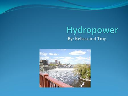 By: Kelsea and Troy.. What is hydropower? Hydropower is energy that comes from the force of moving water. The fall and movement of water is part of a.