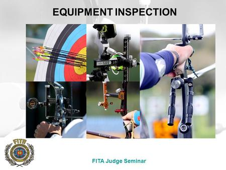 "FITA Judge Seminar EQUIPMENT INSPECTION. FITA Judge Seminar Athletes' Equipment  The FITA rule books clearly state that: ""Article 7.3 Book 2 C&R lays."