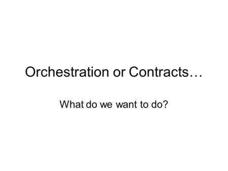 Orchestration or Contracts… What do we want to do?