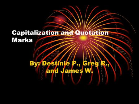 Capitalization and Quotation Marks By: Destinie P., Greg R., and James W.