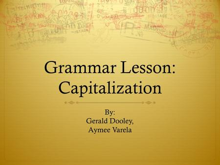 Grammar Lesson: Capitalization By: Gerald Dooley, Aymee Varela.