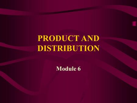 PRODUCT AND DISTRIBUTION Module 6. PRODUCT CONCEPTS.