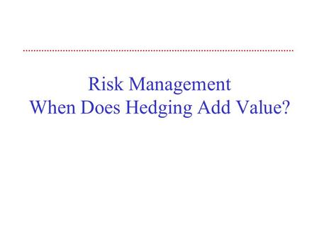 Risk Management When Does Hedging Add Value?. 2 Objective The objective of this session is to examine corporate risk management policies. We begin by.