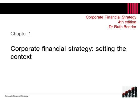Corporate Financial Strategy Chapter 1 Corporate financial strategy: setting the context Corporate Financial Strategy 4th edition Dr Ruth Bender.