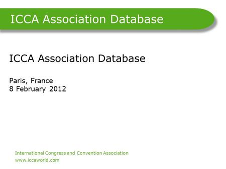 International Congress and Convention Association. www.iccaworld.com ICCA Association Database ICCA Association Database Paris, France 8 February 2012.