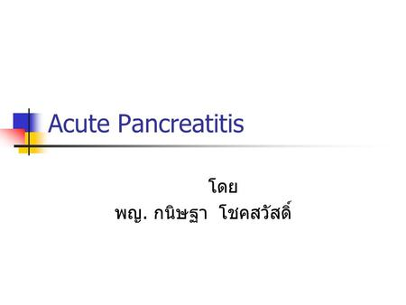 Acute Pancreatitis โดย พญ. กนิษฐา โชคสวัสดิ์. Pancreatitis Inflammation of the pancreatic parenchyma Acute or Chronic Acute pancreatitis = A transient.
