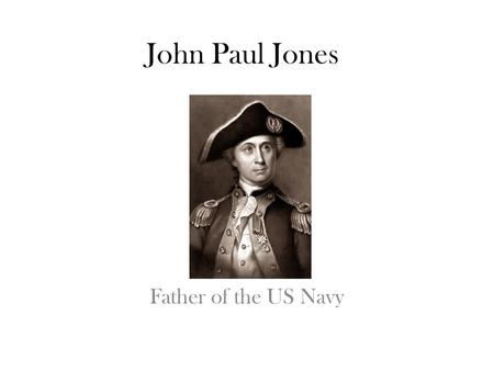 Father of the US Navy John Paul Jones. Family He was born July 6, 1747 in Kirkbean, Scotland. His father was also named John Paul and was a gardener.