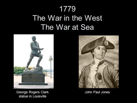 1779 The War in the West The War at Sea George Rogers Clark statue in Louisville John Paul Jones.