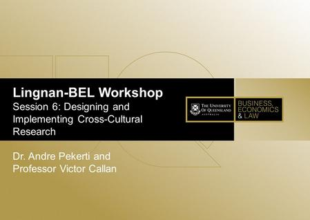 Lingnan-BEL Workshop Session 6: Designing and Implementing Cross-Cultural Research Dr. Andre Pekerti and Professor Victor Callan.