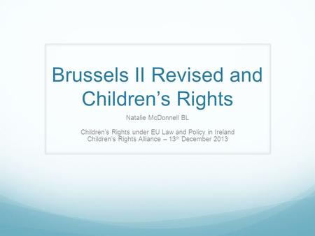 Brussels II Revised and Children's Rights Natalie McDonnell BL Children's Rights under EU Law and Policy in Ireland Children's Rights Alliance – 13 th.